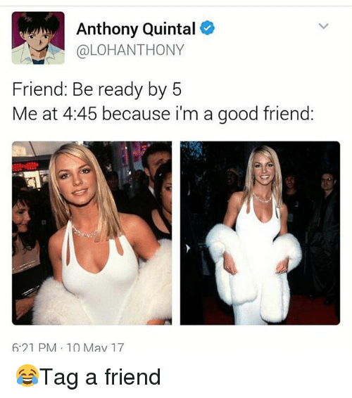 Memes, Good, and 🤖: Anthony Quintal  @LOHAN THONY  Friend: Be ready by 5  Me at 4:45 because i'm a good friend:  6:21 PM 10 May 17 😂Tag a friend