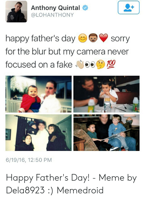 Happy Fathers Day Meme: Anthony Quintal  @LOHANTHONY  happy father's daysorry  for the blur but my camera never  focused on a fake Gee  100  6/19/16, 12:50 PM Happy Father's Day! - Meme by Dela8923 :) Memedroid
