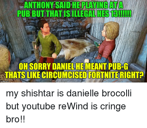 brocolli: ANTHONY SAID HE PLAYINGATA  PUB BUT THAT IS ILLEGAL HES 13!!I!!  OH SORRY DANIEL HE MEANT PUB-G  THATS LIKE CIRCUMCİSEDFORTNİTE RIGHT  imgflip.com