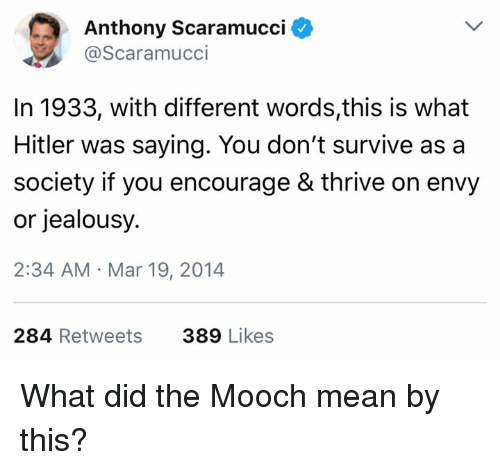 Memes, Mean, and Jealousy: Anthony Scaramucci  @Scaramucci  In 1933, with different words,this is what  Hitler was saying. You don't survive asa  society if you encourage & thrive on envy  or jealousy.  2:34 AM Mar 19, 2014  284 Retweets  389 Likes What did the Mooch mean by this?