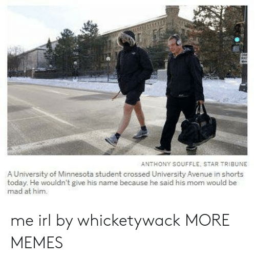 Avenue: ANTHONY SOUFFLE, STAR TRIBUNE  A University of Minnesota student crossed University Avenue in shorts  today. He wouldn't give his name because he said his mom would be  mad at him. me irl by whicketywack MORE MEMES