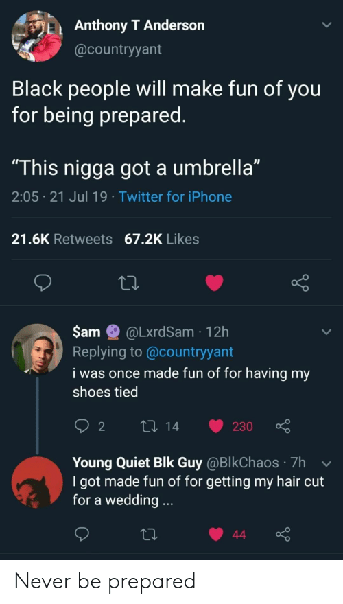 """anderson: Anthony T Anderson  @countryyant  Black people will make fun of you  for being prepared.  """"This nigga got a umbrella""""  2:05 21 Jul 19 Twitter for iPhone  21.6K Retweets 67.2K Likes  $am  @LxrdSam 12h  Replying to @countryyant  i was once made fun of for having my  shoes tied  L 14  2  230  Young Quiet Blk Guy @BlkChaos 7h  I got made fun of for getting my hair cut  for a wedding...  44 Never be prepared"""