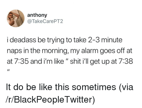 "AT-AT: anthony  @TakeCarePT2  i deadass be trying to take 2-3 minute  naps in the morning, my alarm goes off at  at 7:35 and i'm like "" shit i'll get up at 7:38 It do be like this sometimes (via /r/BlackPeopleTwitter)"
