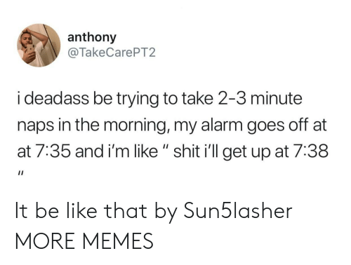 "AT-AT: anthony  @TakeCarePT2  i deadass be trying to take 2-3 minute  naps in the morning, my alarm goes off at  at 7:35 and i'm like "" shit i'll get up at 7:38 It be like that by Sun5lasher MORE MEMES"