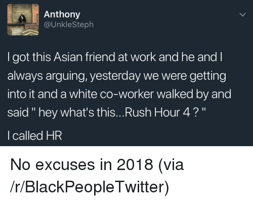 """Asian, Blackpeopletwitter, and Rush Hour: Anthony  @UnkleSteph  to  I got this Asian friend at work and he and l  always arguing, yesterday we were getting  into it and a white co-worker walked by and  said """" hey what's this...Rush Hour 4?""""  I called HR <p>No excuses in 2018 (via /r/BlackPeopleTwitter)</p>"""