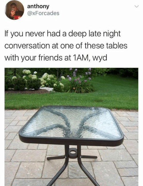 late night: anthony  @xForcades  If you never had a deep late night  conversation at one of these tables  with your friends at 1AM, wyd