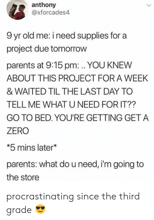 Supplies: anthony  @xforcades4  9 yr old me: i need supplies for a  project due tomorrow  parents at 9:15 pm: . YOU KNEW  ABOUT THIS PROJECT FOR A WEEK  & WAITED TIL THE LAST DAY TO  TELL ME WHAT U NEED FOR IT??  GO TO BED. YOU'RE GETTING GET A  ZERO  *5 mins later*  parents: what do u need, i'm going to  the store procrastinating since the third grade 😎
