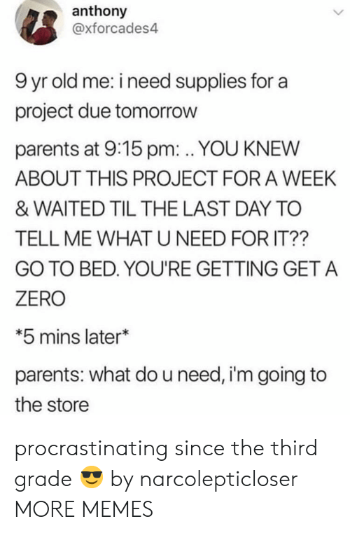 Supplies: anthony  @xforcades4  9 yr old me: i need supplies for a  project due tomorrow  parents at 9:15 pm: . YOU KNEW  ABOUT THIS PROJECT FOR A WEEK  & WAITED TIL THE LAST DAY TO  TELL ME WHAT U NEED FOR IT??  GO TO BED. YOU'RE GETTING GET A  ZERO  *5 mins later*  parents: what do u need, i'm going to  the store procrastinating since the third grade 😎 by narcolepticloser MORE MEMES