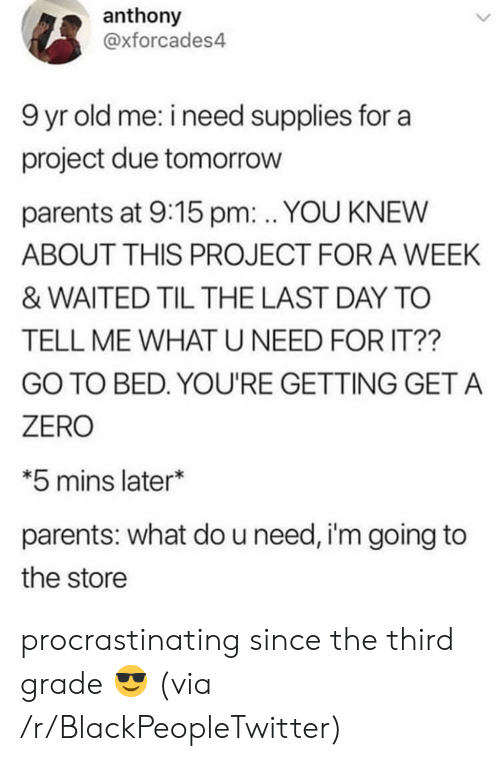 Supplies: anthony  @xforcades4  9 yr old me: i need supplies for a  project due tomorrow  parents at 9:15 pm:. YOU KNEW  ABOUT THIS PROJECT FOR A WEEK  & WAITED TIL THE LAST DAY TO  TELL ME WHATU NEED FOR IT??  GO TO BED. YOU'RE GETTING GET A  ZERO  *5 mins later*  parents: what do u need, i'm going to  the store procrastinating since the third grade 😎 (via /r/BlackPeopleTwitter)