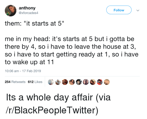 """affair: anthony  @xforcades4  Follow  them: """"it starts at 5""""  me in my head: it's starts at 5 but i gotta be  there by 4, so i have to leave the house at 3,  so i have to start getting ready at 1, so i have  to wake up at 11  10:06 am-17 Feb 2019  254 Retweets 612 Likes Its a whole day affair (via /r/BlackPeopleTwitter)"""