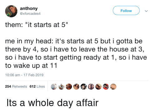 """affair: anthony  @xforcades4  Follow  them: """"it starts at 5""""  me in my head: it's starts at 5 but i gotta be  there by 4, so i have to leave the house at 3,  so i have to start getting ready at 1, so i have  to wake up at 11  10:06 am-17 Feb 2019  254 Retweets 612 Likes Its a whole day affair"""
