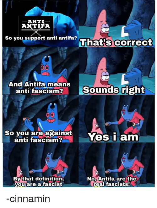 Definition, The Real, and Persimmon: -ANTI-  ANTIFA  That's correct  So you support anti antifa?  And Antifa means  anti fascism?  Sounds right  So you are against  anti fascism?n sYes  is2Yes i am  By that definition,  you are a fascist  NO, Antifa are the  real fascists! -cinnamin