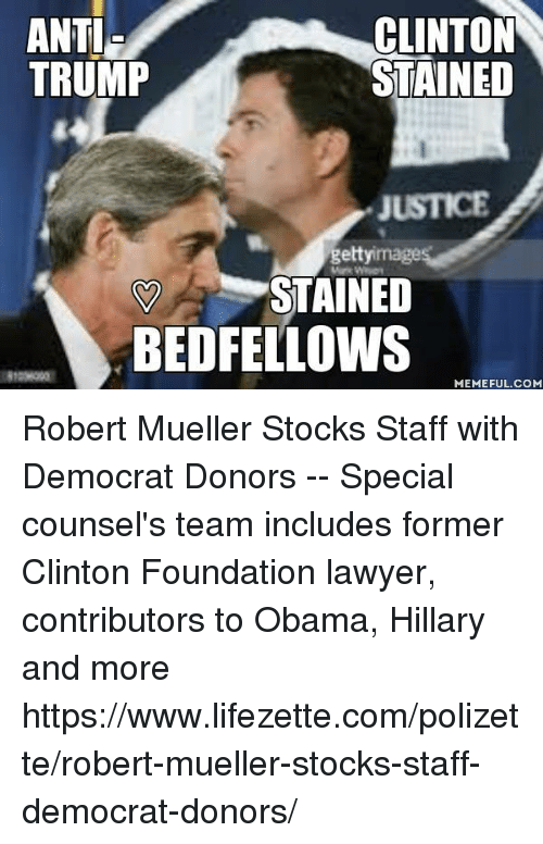 Lawyer, Memes, and Obama: ANTI  CLINTON  STAINED  TRUMP  getty image  STAINED  BED FELLOWS  MEMEFUL COM Robert Mueller Stocks Staff  with Democrat Donors --  Special counsel's team includes former Clinton Foundation lawyer, contributors to Obama, Hillary and    more    ■https://www.lifezette.com/polizette/robert-mueller-stocks-staff-democrat-donors/