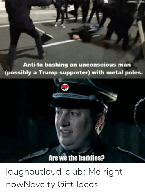 Baddies: Anti-fa bashing an unconscious  man  (possibly a Trump supporter) with metal poles.  Are we the baddies? laughoutloud-club:  Me right nowNovelty Gift Ideas