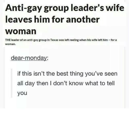 hls: Anti-gay group leader's wife  leaves him for another  Woman  THE leader of an antl gay group in Texas was left reellng when hls wife left him for a  Woman.  dear monday:  if this isn't the best thing you've seen  all day then I don't know what to tell  you