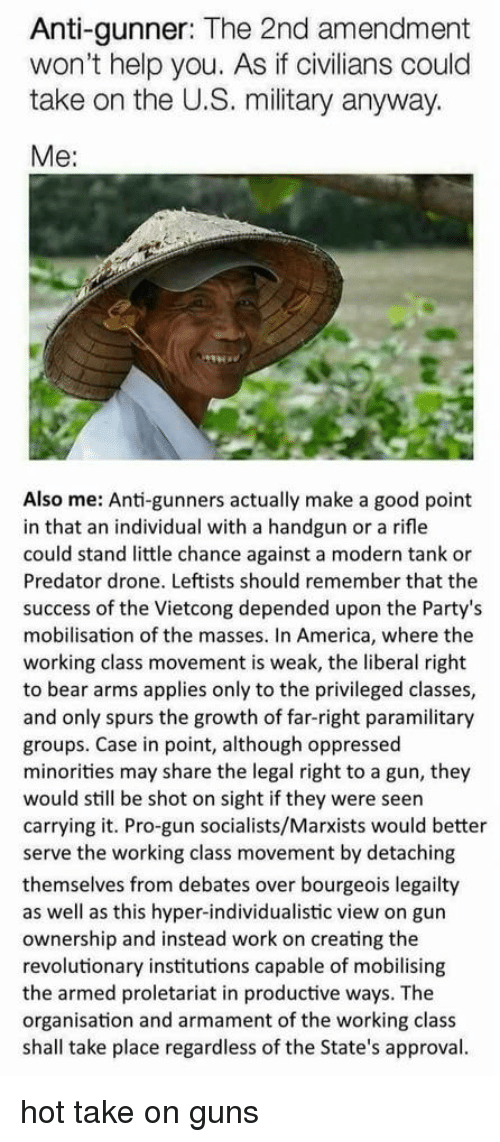 America, Drone, and Guns: Anti-gunner: The 2nd amendment  won't help you. As if civilians could  take on the U.S. military anyway.  Me:  Also me: Anti-gunners actually make a good point  in that an individual with a handgun or a rifle  could stand little chance against a modern tank or  Predator drone. Leftists should remember that the  success of the Vietcong depended upon the Party's  mobilisation of the masses. In America, where the  working class movement is weak, the liberal right  to bear arms applies only to the privileged classes,  and only spurs the growth of far-right paramilitary  groups. Case in point, although oppressed  minorities may share the legal right to a gun, they  would still be shot on sight if they were seen  carrying it. Pro-gun socialists/Marxists would better  serve the working class movement by detaching  themselves from debates over bourgeois legailty  as well as this hyper-individualistic view on gun  ownership and instead work on creating the  revolutionary institutions capable of mobilising  the armed proletariat in productive ways. The  organisation and armament of the working class  shall take place regardless of the State's approval. hot take on guns