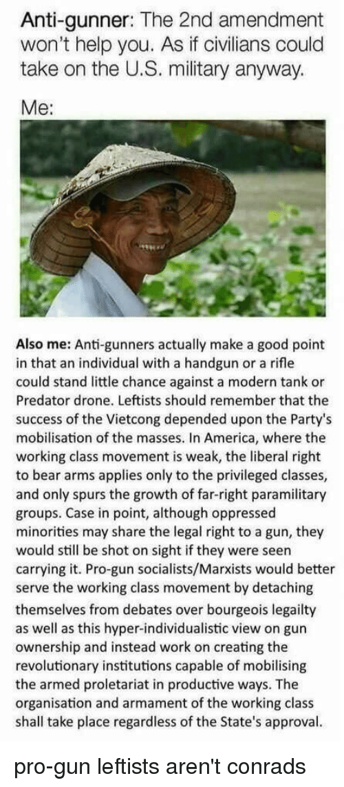America, Drone, and Work: Anti-gunner: The 2nd amendment  won't help you. As if civilians could  take on the U.S. military anyway.  Me:  Also me: Anti-gunners actually make a good point  in that an individual with a handgun or a rifle  could stand little chance against a modern tank or  Predator drone. Leftists should remember that the  success of the Vietcong depended upon the Party's  mobilisation of the masses. In America, where the  working class movement is weak, the liberal right  to bear arms applies only to the privileged classes,  and only spurs the growth of far-right paramilitary  groups. Case in point, although oppressed  minorities may share the legal right to a gun, they  would still be shot on sight if they were seen  carrying it. Pro-gun socialists/Marxists would better  serve the working class movement by detaching  themselves from debates over bourgeois legailty  as well as this hyper-individualistic view on gun  ownership and instead work on creating the  revolutionary institutions capable of mobilising  the armed proletariat in productive ways. The  organisation and armament of the working class  shall take place regardless of the State's approval. pro-gun leftists aren't conrads