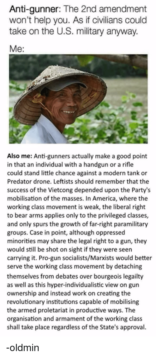 America, Drone, and Work: Anti-gunner: The 2nd amendment  won't help you. As if civilians could  take on the U.S. military anyway.  Me:  Also me: Anti-gunners actually make a good point  in that an individual with a handgun or a rifle  could stand little chance against a modern tank or  Predator drone. Leftists should remember that the  success of the Vietcong depended upon the Party's  mobilisation of the masses. In America, where the  working class movement is weak, the liberal right  to bear arms applies only to the privileged classes,  and only spurs the growth of far-right paramilitary  groups. Case in point, although oppressed  minorities may share the legal right to a gun, they  would still be shot on sight if they were seen  carrying it. Pro-gun socialists/Marxists would better  serve the working class movement by detaching  themselves from debates over bourgeois legailty  as well as this hyper-individualistic view on gun  ownership and instead work on creating the  revolutionary institutions capable of mobilising  the armed proletariat in productive ways. The  organisation and armament of the working class  shall take place regardless of the State's approval. -oldmin