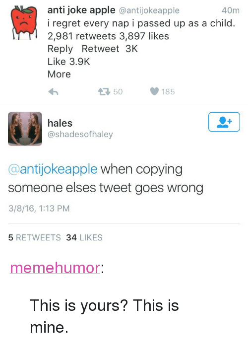 "Apple, Tumblr, and Blog: anti joke apple @antijokeapple  40m  iregret every nap i passed up as a child.  2,981 retweets 3,897 likes  Reply Retweet 3K  Like 3.9K  More  50  185  hales  @shadesofhaley  @antijokeapple when copying  someone elses tweet goes wrong  3/8/16, 1:13 PM  5 RETWEETS 34 LIKES <p><a href=""http://memehumor.tumblr.com/post/151755505708/this-is-yours-this-is-mine"" class=""tumblr_blog"">memehumor</a>:</p>  <blockquote><p>This is yours? This is mine.</p></blockquote>"