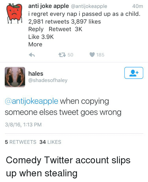 Anti Joke: anti joke apple @antijokeapple  40m  iregret every nap i passed up as a child.  2,981 retweets 3,897 likes  Reply Retweet 3K  Like 3.9K  More  50  185  hales  @shadesofhaley  @antijokeapple when copying  someone elses tweet goes wrong  3/8/16, 1:13 PM  5 RETWEETS 34 LIKES Comedy Twitter account slips up when stealing