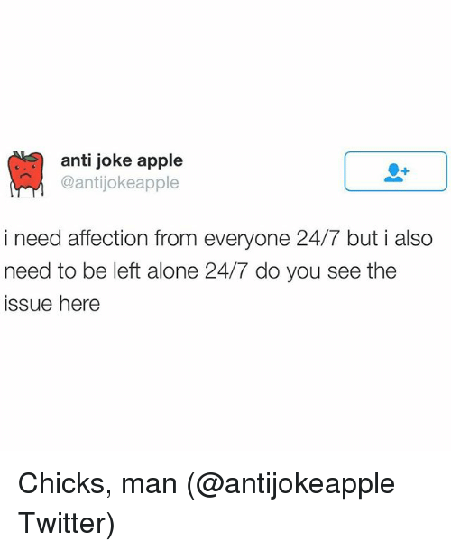 anti jokes: anti joke apple  Cantijokeapple  i need affection from everyone 24/7 but i also  need to be left alone 24/7 do you see the  issue here Chicks, man (@antijokeapple Twitter)