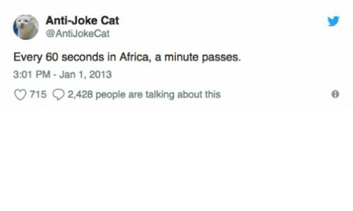 Anti Joke: Anti-Joke Cat  @AntiJokeCat  Every 60 seconds in Africa, a minute passes.  3:01 PM-Jan 1, 2013  715 2,428 people are talking about this