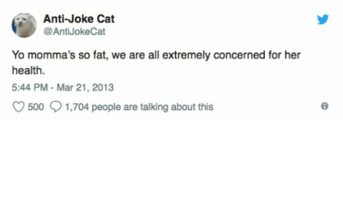 Anti Joke: Anti-Joke Cat  @AntiJokeCat  Yo momma's so fat, we are all extremely concerned for her  health.  5:44 PM Mar 21, 2013  500 1,704 people are talking about this