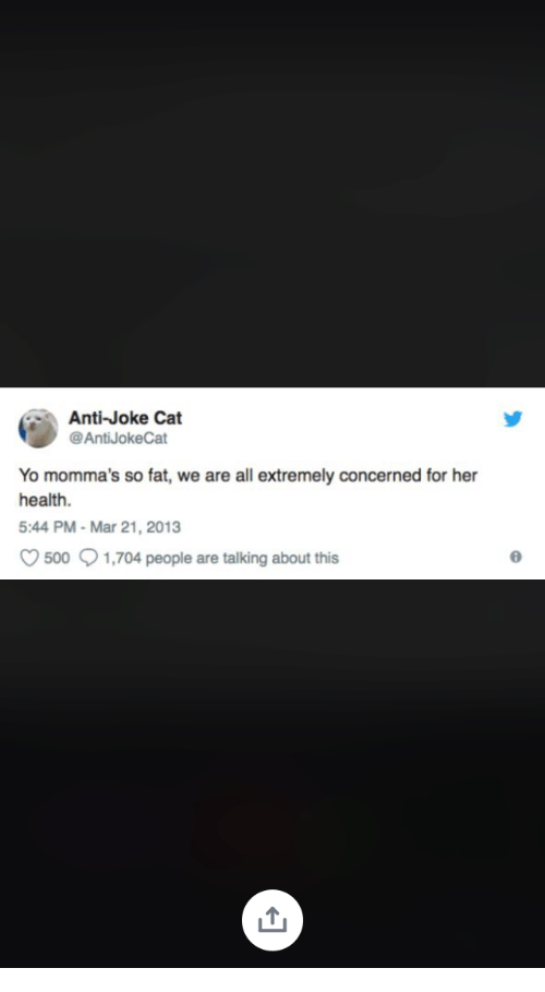 Anti Joke: Anti-Joke Cat  @AntiJokeCat  Yo momma's so fat, we are all extremely concerned for her  health.  5:44 PM-Mar 21, 2013  500 1,704 people are talking about this