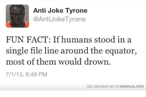 anti jokes: Anti Joke Tyrone  @Anti Joke Tyrone  FUN FACT: If humans stood in a  single file line around the equator,  most of them would drown.  7/1/13, 6:49 PM  FEEL UNLOVED? Go TO DAMNLOLCOM