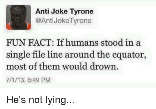 anti jokes: Anti Joke Tyrone  @Anti JokeTyrone  FUN FACT: If humans stood in a  single file line around the equator,  most of them would drown.  7/1/13, 6:49 PM He's not lying...