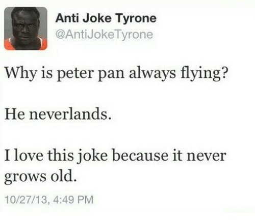 Love, Peter Pan, and Old: Anti Joke Tyrone  @AntiJokeTyrone  Why is peter pan always flying?  He neverlands  I love this joke because it never  grows old  10/27/13, 4:49 PM