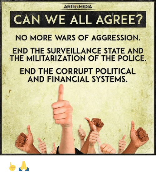 Anti Media: ANTI MEDIA  CAN WE ALL AGREE?  NO MORE WARS OF AGGRESSION.  END THE SURVEILLANCE STATE AND  THE MILITARIZATION OF THE POLICE.  END THE CORRUPT POLITICAL  AND FINANCIAL SYSTEMS. ☝🙏