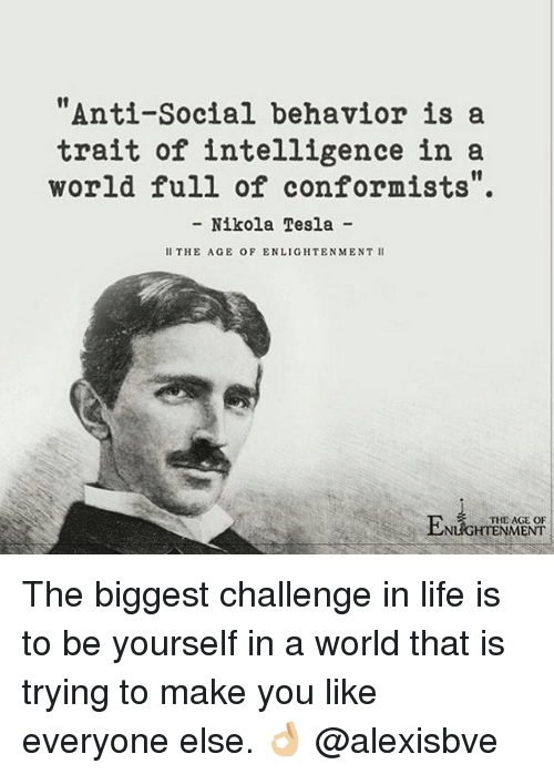 """enlightening: """"Anti-social behavior is a  trait of intelligence in a  world full of conformists  Nikola Tesla  II THE AGE OF ENLIGHTENMENT II  THE AGE OF  ENT The biggest challenge in life is to be yourself in a world that is trying to make you like everyone else. 👌🏼 @alexisbve"""
