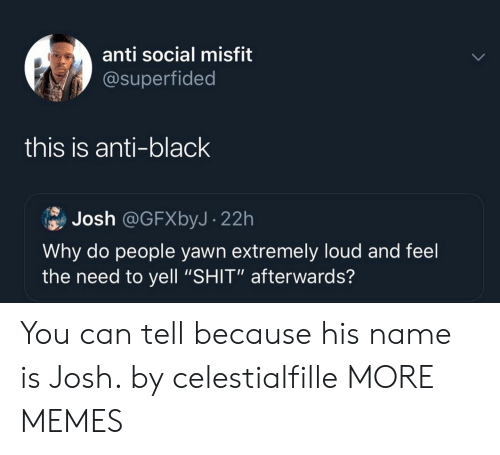 """Anti Social: anti social misfit  @superfided  this is anti-black  Josh @GFXbyJ- 22h  Why do people yawn extremely loud and feel  the need to yell """"SHIT"""" afterwards? You can tell because his name is Josh. by celestialfille MORE MEMES"""