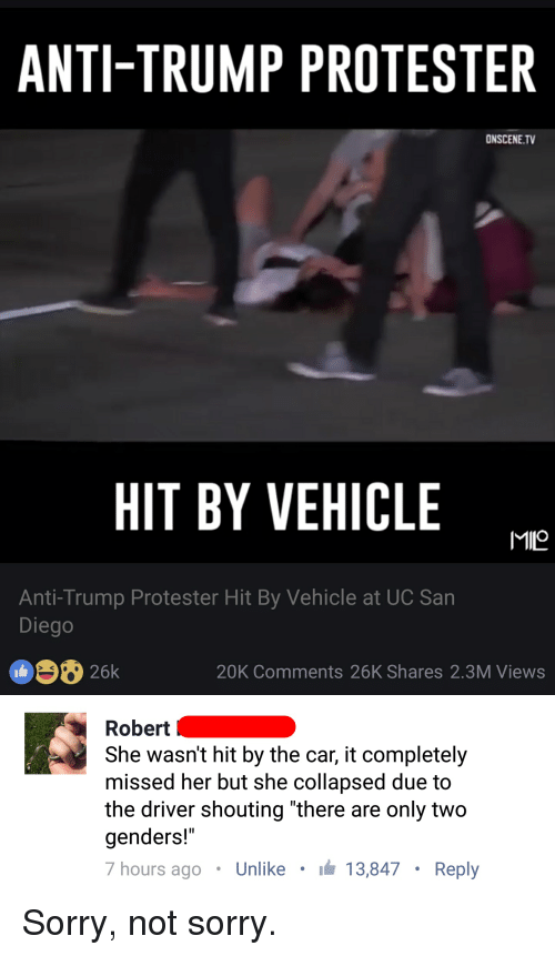 "Facebook, Funny, and Mfw: ANTI-TRUMP PROTESTER  ONSCENE.TV  HIT BY VEHICLE  MIO  Anti-Trump Protester Hit By Vehicle at UC San  Diego  26k  20K Comments 26K Shares 2.3M Views   Robert  She wasn't hit by the car, it completely  missed her but she Collapsed due to  the driver shouting there are only two  genders!""  7 hours ago Unlike I 13,847 Reply Sorry, not sorry."