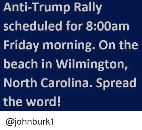 Anti Trump: Anti-Trump Rally  scheduled for 8:00am  Friday morning. On the  beach in Wilmington,  North Carolina. Spread  the word! @johnburk1