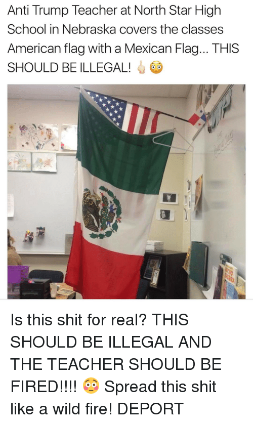 mexican flag: Anti Trump Teacher at North Star High  School in Nebraska covers the classes  American flag with a Mexican Flag... THIS  SHOULD BE ILLEGAL! Is this shit for real? THIS SHOULD BE ILLEGAL AND THE TEACHER SHOULD BE FIRED!!!! 😳 Spread this shit like a wild fire! DEPORT