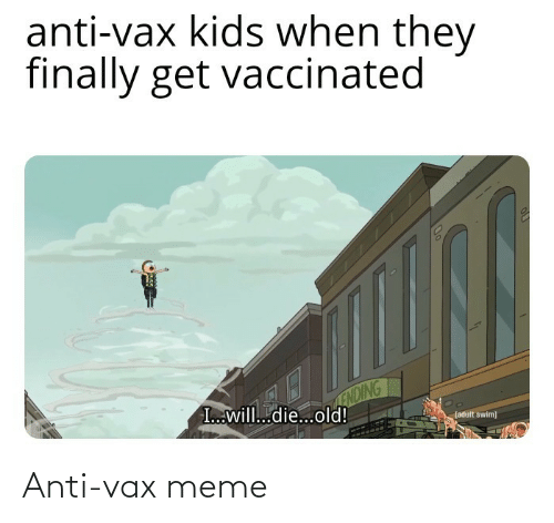 I Will Die: anti-vax kids when they  finally get vaccinated  ENDING  I...will...die...old!  (adult swim) Anti-vax meme