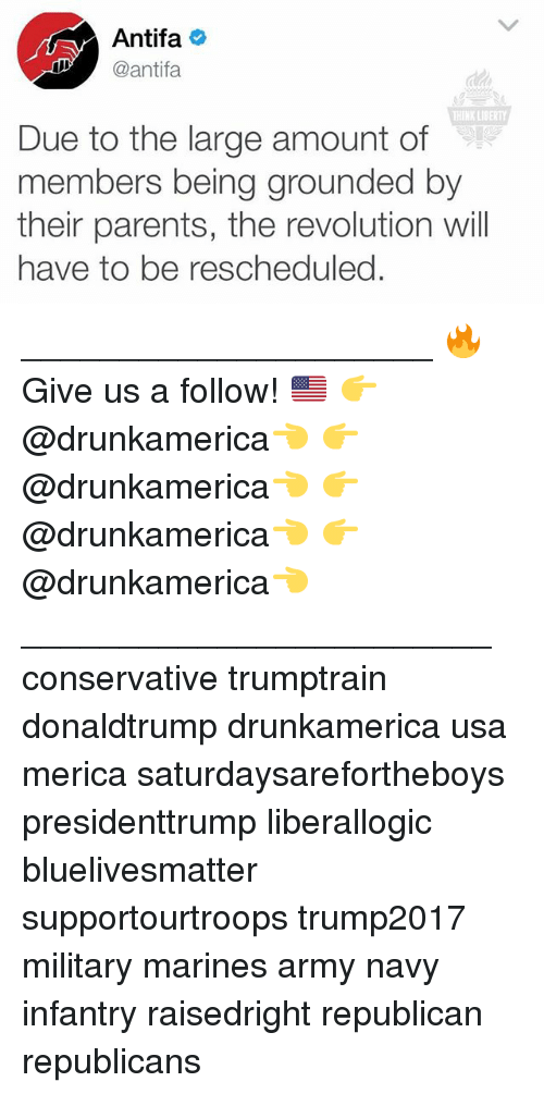 Memes, Parents, and Army: Antifa  @antifa  THIN LIDERTY  Due to the large amount of  members being grounded by  their parents, the revolution will  have to be rescheduled. _____________________ 🔥Give us a follow! 🇺🇸 👉@drunkamerica👈 👉@drunkamerica👈 👉@drunkamerica👈 👉@drunkamerica👈 ________________________ conservative trumptrain donaldtrump drunkamerica usa merica saturdaysarefortheboys presidenttrump liberallogic bluelivesmatter supportourtroops trump2017 military marines army navy infantry raisedright republican republicans