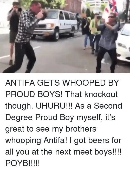 Whooped: ANTIFA GETS WHOOPED BY PROUD BOYS! That knockout though. UHURU!!! As a Second Degree Proud Boy myself, it's great to see my brothers whooping Antifa! I got beers for all you at the next meet boys!!!! POYB!!!!!