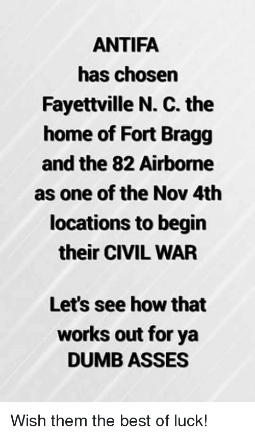 Dumb, Best, and Civil War: ANTIFA  has chosen  Fayettville N. C. the  home of Fort Bragg  and the 82 Airborne  as one of the Nov 4th  locations to begin  their CIVIL WAR  Let's see how that  works out for ya  DUMB ASSES Wish them the best of luck!