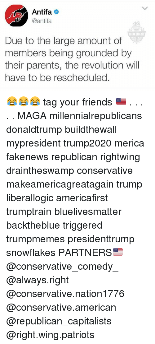 Friends, Memes, and Parents: Antifa  I antifa  THINK LIBERT  Due to the large amount of  members being grounded by  their parents, the revolution will  have to be rescheduled. 😂😂😂 tag your friends 🇺🇸 . . . . . MAGA millennialrepublicans donaldtrump buildthewall mypresident trump2020 merica fakenews republican rightwing draintheswamp conservative makeamericagreatagain trump liberallogic americafirst trumptrain bluelivesmatter backtheblue triggered trumpmemes presidenttrump snowflakes PARTNERS🇺🇸 @conservative_comedy_ @always.right @conservative.nation1776 @conservative.american @republican_capitalists @right.wing.patriots