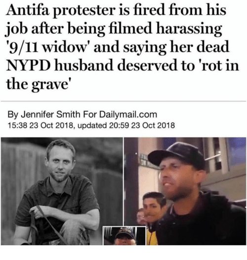 Protester: Antifa protester is fired from his  job after being filmed harassing  '9/11 widow' and saying her dead  NYPD husband deserved to 'rot in  the grave'  By Jennifer Smith For Dailymail.com  15:38 23 Oct 2018, updated 20:59 23 Oct 2018