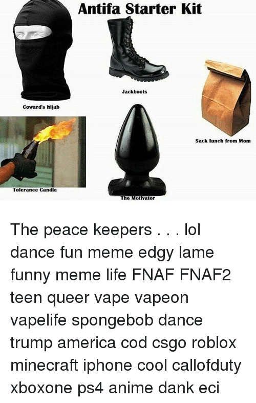 Spongebob Dance: Antifa Starter Kit  Jackboots  Coward's hijab  Sack lunch from Mom  Tolerance Candle  The Motivator The peace keepers . . . lol dance fun meme edgy lame funny meme life FNAF FNAF2 teen queer vape vapeon vapelife spongebob dance trump america cod csgo roblox minecraft iphone cool callofduty xboxone ps4 anime dank eci