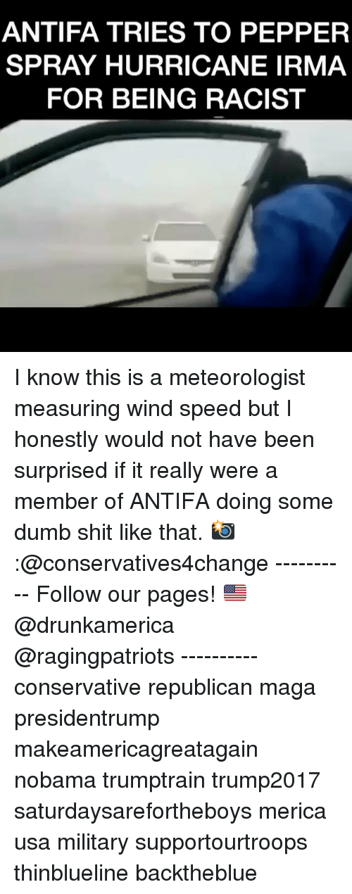 winding: ANTIFA TRIES TO PEPPER  SPRAY HURRICANE IRMA  FOR BEING RACIST I know this is a meteorologist measuring wind speed but I honestly would not have been surprised if it really were a member of ANTIFA doing some dumb shit like that. 📸:@conservatives4change ---------- Follow our pages! 🇺🇸 @drunkamerica @ragingpatriots ---------- conservative republican maga presidentrump makeamericagreatagain nobama trumptrain trump2017 saturdaysarefortheboys merica usa military supportourtroops thinblueline backtheblue