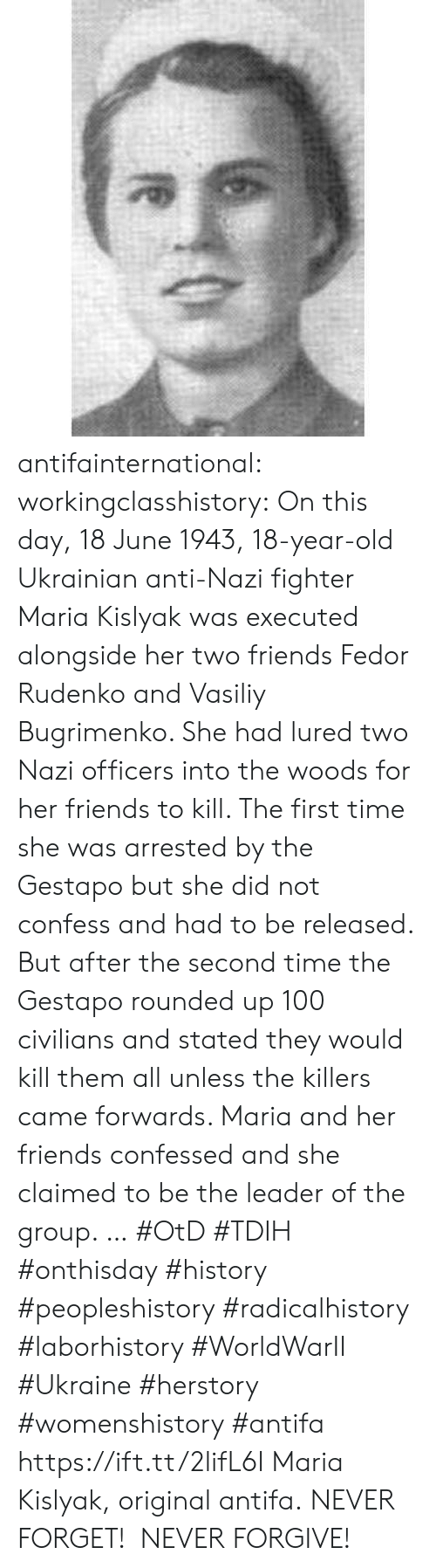 the killers: antifainternational: workingclasshistory: On this day, 18 June 1943, 18-year-old Ukrainian anti-Nazi fighter Maria Kislyak was executed alongside her two friends Fedor Rudenko and Vasiliy Bugrimenko. She had lured two Nazi officers into the woods for her friends to kill. The first time she was arrested by the Gestapo but she did not confess and had to be released. But after the second time the Gestapo rounded up 100 civilians and stated they would kill them all unless the killers came forwards. Maria and her friends confessed and she claimed to be the leader of the group.  … #OtD #TDIH #onthisday #history #peopleshistory #radicalhistory #laborhistory #WorldWarII #Ukraine #herstory #womenshistory #antifa https://ift.tt/2lifL6I Maria Kislyak, original antifa. NEVER FORGET! NEVER FORGIVE!