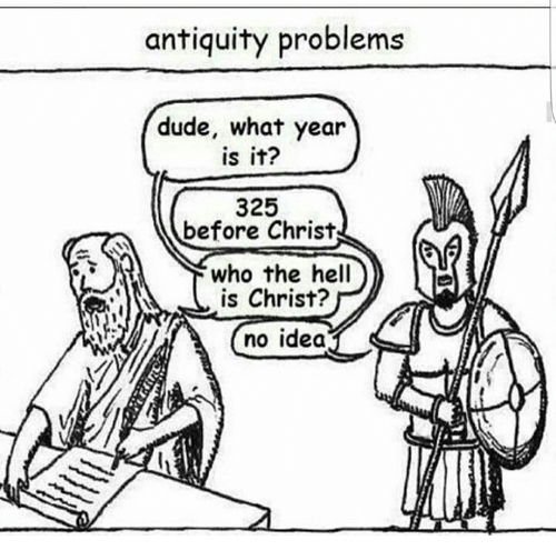 antiquated: antiquity problems  dude, what year  is it?  325  before Christ  who the hell  is Christ?  no idea