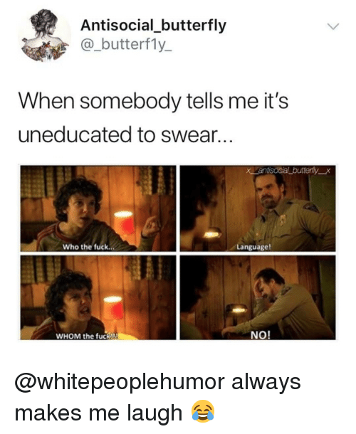 Memes, Butterfly, and Fuck: Antisocial_butterfly  @_butterf1y_  When somebody tells me it's  uneducated to swear...  x antisocial butterfyx  Who the fuck..  Language!  WHOM the fucK!  NO! @whitepeoplehumor always makes me laugh 😂