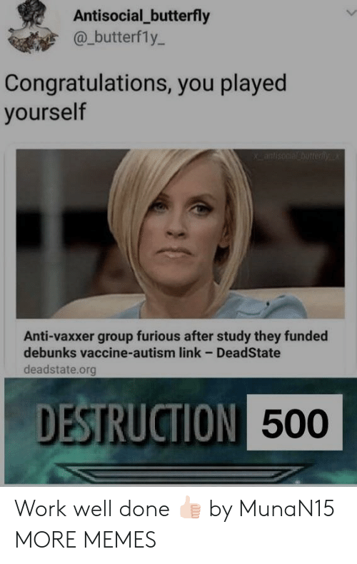 Congratulations you played yourself: Antisocial_butterfly  @_butterfly-  Congratulations, you played  yourself  Anti-vaxxer group furious after study they funded  debunks vaccine-autism link - DeadState  deadstate.org  DESTRUCTION  500 Work well done 👍🏻 by MunaN15 MORE MEMES