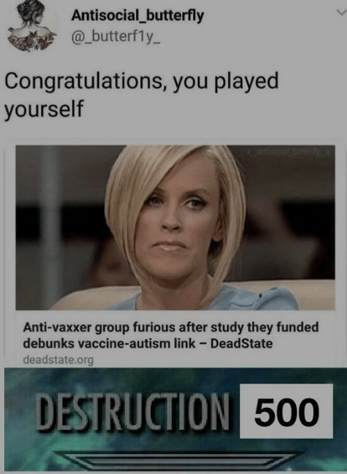 Butterfly: Antisocial_butterfly  @_butterfly-  Congratulations, you played  yourself  Anti-vaxxer group furious after study they funded  debunks vaccine-autism link - DeadState  deadstate.org  DESTRUCTION  500